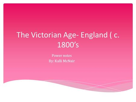 The Victorian Age- England ( c. 1800's Power notes By: Kalli McNair.