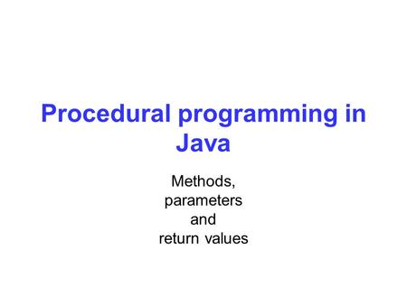 Procedural programming in Java Methods, parameters and return values.