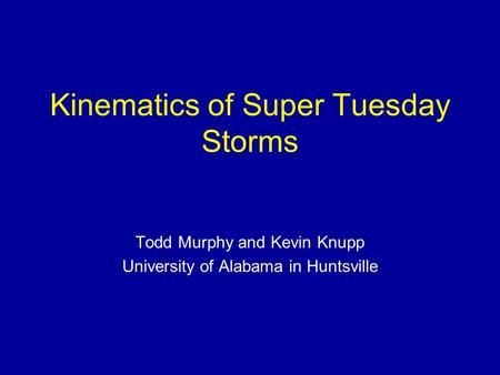 Kinematics of Super Tuesday Storms Todd Murphy and Kevin Knupp University of Alabama in Huntsville.