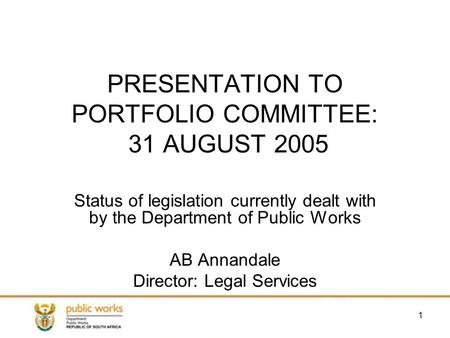 1 PRESENTATION TO PORTFOLIO COMMITTEE: 31 AUGUST 2005 Status of legislation currently dealt with by the Department of Public Works AB Annandale Director: