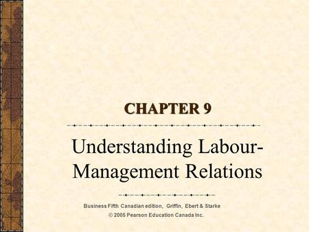 Business Fifth Canadian edition, Griffin, Ebert & Starke © 2005 Pearson Education Canada Inc. CHAPTER 9 Understanding Labour- Management Relations.