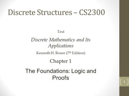 Discrete Structures – CS2300 1 Text Discrete Mathematics and Its Applications Kenneth H. Rosen (7 th Edition) Chapter 1 The Foundations: Logic and Proofs.