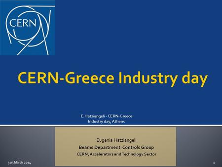 Eugenia Hatziangeli Beams Department Controls Group CERN, Accelerators and Technology Sector E.Hatziangeli - CERN-Greece Industry day, Athens 31st March.
