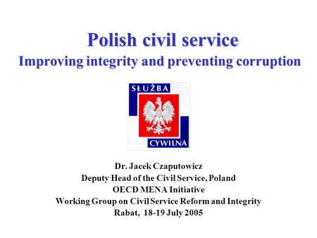 Polish civil service Improving integrity and preventing corruption Dr. Jacek Czaputowicz Deputy Head of the Civil Service, Poland OECD MENA Initiative.