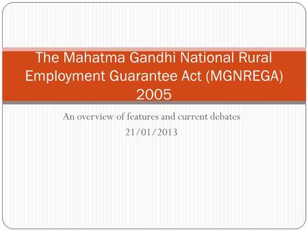 An overview of features and current debates 21/01/2013 The Mahatma Gandhi National Rural Employment Guarantee Act (MGNREGA) 2005.