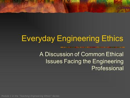 "Everyday Engineering Ethics A Discussion of Common Ethical Issues Facing the Engineering Professional Module 1 in the ""Teaching Engineering Ethics"" Series."