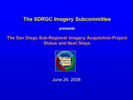 The SDRGC Imagery Subcommittee presents The San Diego Sub-Regional Imagery Acquisition Project Status and Next Steps June 24, 2008.