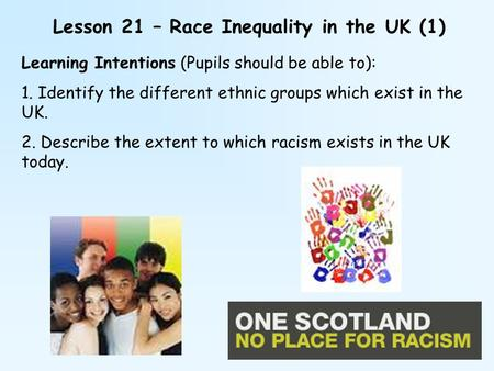 Lesson 21 – Race Inequality in the UK (1) Learning Intentions (Pupils should be able to): 1. Identify the different ethnic groups which exist in the UK.