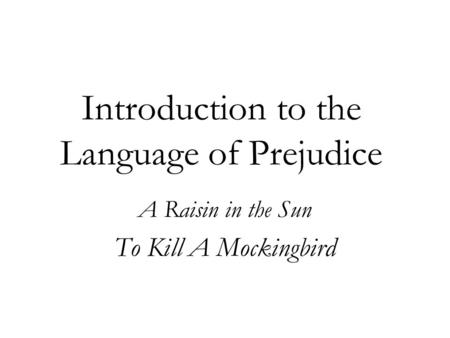 Introduction to the Language of Prejudice A Raisin in the Sun To Kill A Mockingbird.