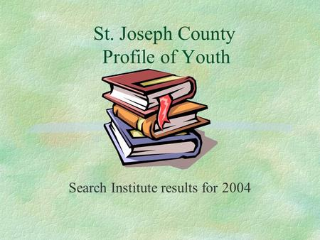 St. Joseph County Profile of Youth Search Institute results for 2004.