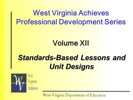 West Virginia Achieves Professional Development Series Volume XII Standards-Based Lessons and Unit Designs.