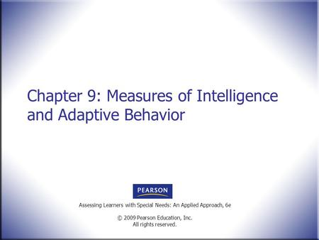 Assessing Learners with Special Needs: An Applied Approach, 6e © 2009 Pearson Education, Inc. All rights reserved. Chapter 9: Measures of Intelligence.