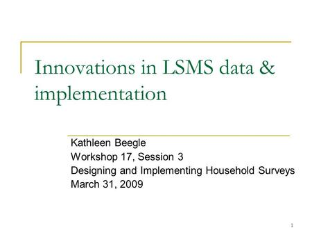 1 Innovations in LSMS data & implementation Kathleen Beegle Workshop 17, Session 3 Designing and Implementing Household Surveys March 31, 2009.