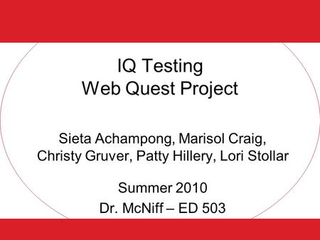 IQ Testing Web Quest Project Sieta Achampong, Marisol Craig, Christy Gruver, Patty Hillery, Lori Stollar Summer 2010 Dr. McNiff – ED 503.