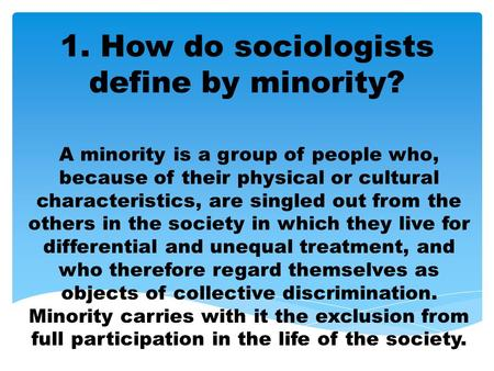 1. How do sociologists define by minority? A minority is a group of people who, because of their physical or cultural characteristics, are singled out.