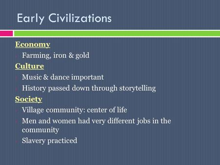 Early Civilizations Economy Farming, iron & gold Culture Music & dance important History passed down through storytelling Society Village community: center.