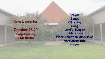 Dates to remember October 26-29 Gospel meeting David Barnes PrayerSongsOfferingSong Lord's Supper Bible study Elder selection discussion AnnouncementsPrayer.