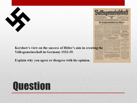 Question Kershaw's view on the success of Hitler's aim in creating the Volksgemeinschaft in Germany 1933-39. Explain why you agree or disagree with his.