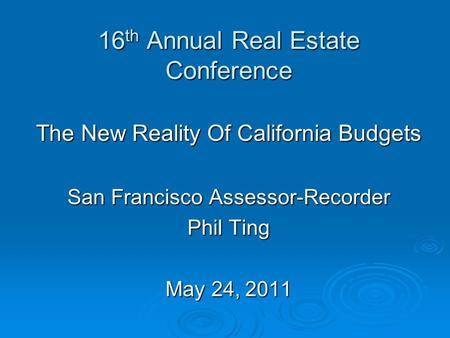 16 th Annual Real Estate Conference The New Reality Of California Budgets San Francisco Assessor-Recorder Phil Ting May 24, 2011.