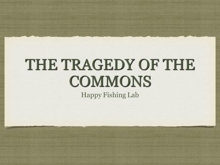 THE TRAGEDY OF THE COMMONS Happy Fishing Lab. GARRETT HARDIN Tragedy of the Commons- is a problem that occurs when a resource (ocean, water, air) is open.