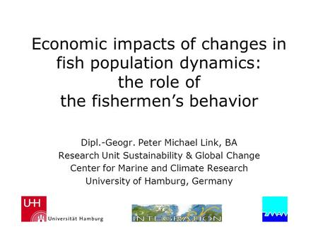 Economic impacts of changes in fish population dynamics: the role of the fishermen's behavior Dipl.-Geogr. Peter Michael Link, BA Research Unit Sustainability.