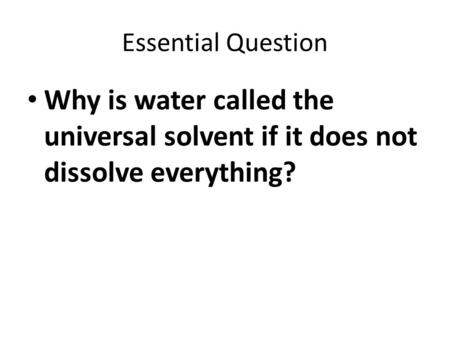 Essential Question Why is water called the universal solvent if it does not dissolve everything?