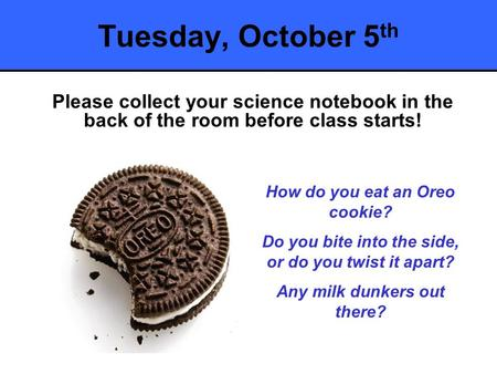 Tuesday, October 5 th Please collect your science notebook in the back of the room before class starts! How do you eat an Oreo cookie? Do you bite into.