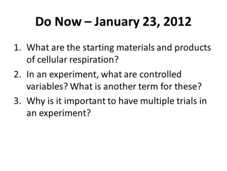 Do Now – January 23, 2012 1.What are the starting materials and products of cellular respiration? 2.In an experiment, what are controlled variables? What.