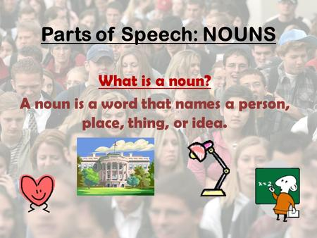 Parts of Speech: NOUNS What is a noun? A noun is a word that names a person, place, thing, or idea.