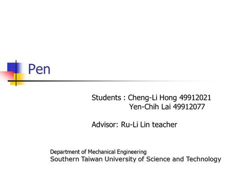 Pen Students : Cheng-Li Hong 49912021 Yen-Chih Lai 49912077 Advisor: Ru-Li Lin teacher Department of Mechanical Engineering Southern Taiwan University.
