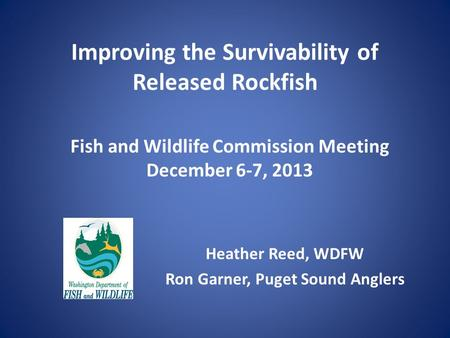 Improving the Survivability of Released Rockfish Heather Reed, WDFW Ron Garner, Puget Sound Anglers Fish and Wildlife Commission Meeting December 6-7,