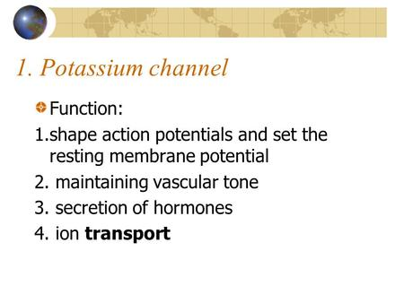 1. Potassium channel Function: 1.shape action potentials and set the resting membrane potential 2. maintaining vascular tone 3. secretion of hormones 4.