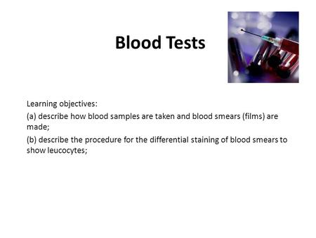 Blood Tests Learning objectives: (a) describe how blood samples are taken and blood smears (films) are made; (b) describe the procedure for the differential.