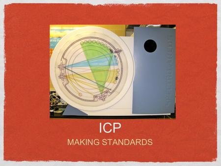 ICP MAKING STANDARDS. NUMBER OF STANDARDS Determine the number of standards necessary for your measurements (Blank, 100ppb, 500ppb, 1000ppb, etc)