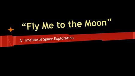 """Fly Me to the Moon"" A Timeline of Space Exploration."