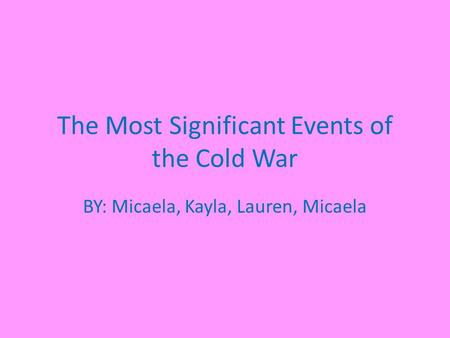 The Most Significant Events of the Cold War BY: Micaela, Kayla, Lauren, Micaela.