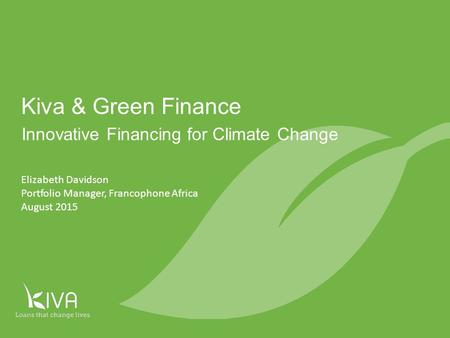 1 Innovative Financing for Climate Change Kiva & Green Finance Elizabeth Davidson Portfolio Manager, Francophone Africa August 2015.