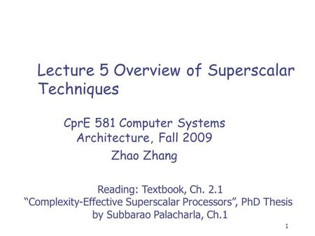 "1 Lecture 5 Overview of Superscalar Techniques CprE 581 Computer Systems Architecture, Fall 2009 Zhao Zhang Reading: Textbook, Ch. 2.1 ""Complexity-Effective."