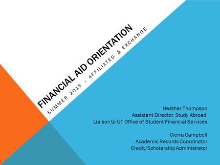 FINANCIAL AID ORIENTATION SUMMER 2015 – AFFILIATED & EXCHANGE Heather Thompson Assistant Director, Study Abroad Liaison to UT Office of Student Financial.