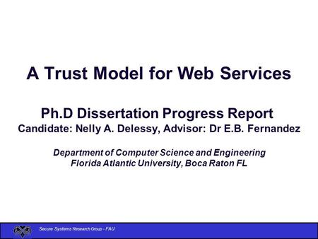 Secure Systems Research Group - FAU A Trust Model for Web Services Ph.D Dissertation Progress Report Candidate: Nelly A. Delessy, Advisor: Dr E.B. Fernandez.