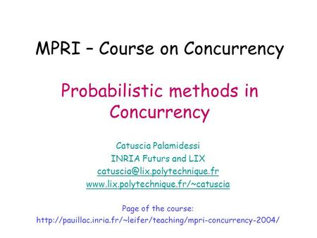 MPRI – Course on Concurrency Probabilistic methods in Concurrency Catuscia Palamidessi INRIA Futurs and LIX