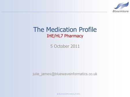 © Blue Wave Informatics LLP, 2011 The Medication Profile IHE/HL7 Pharmacy 5 October 2011