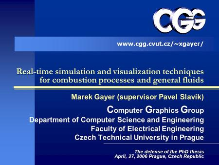 Real-time simulation and visualization techniques for combustion processes and general fluids Marek Gayer (supervisor Pavel Slavík) C omputer G raphics.