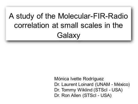 A study of the Molecular-FIR-Radio correlation at small scales in the Galaxy Mónica Ivette Rodríguez Dr. Laurent Loinard (UNAM - México) Dr. Tommy Wiklind.