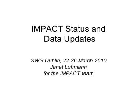 IMPACT Status and Data Updates SWG Dublin, 22-26 March 2010 Janet Luhmann for the IMPACT team.