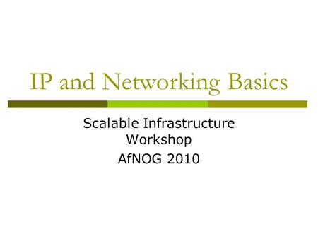 IP and Networking Basics Scalable Infrastructure Workshop AfNOG 2010.