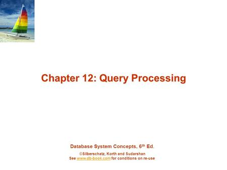 Database System Concepts, 6 th Ed. ©Silberschatz, Korth and Sudarshan See www.db-book.com for conditions on re-usewww.db-book.com Chapter 12: Query Processing.