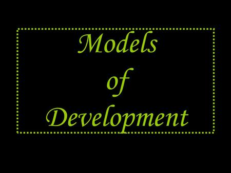 "Models of Development. What's a model ??? A model is the ""standard"" Serves as a basis for comparison."