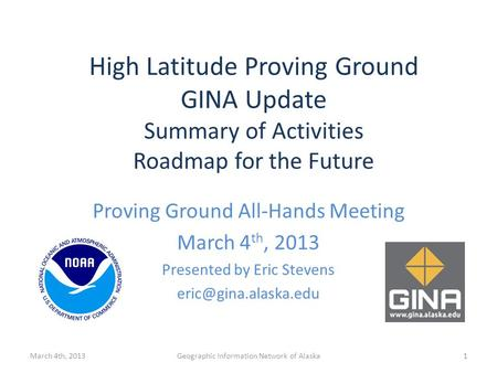Proving Ground All-Hands Meeting March 4 th, 2013 Presented by Eric Stevens March 4th, 2013Geographic Information Network of Alaska.