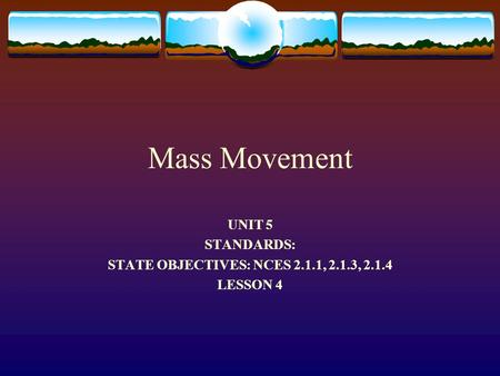 Mass Movement UNIT 5 STANDARDS: STATE OBJECTIVES: NCES 2.1.1, 2.1.3, 2.1.4 LESSON 4.